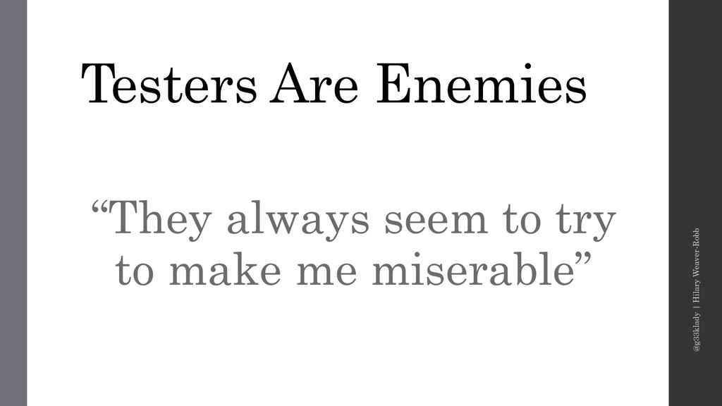 "Testers Are Enemies ""They always seem to try to..."
