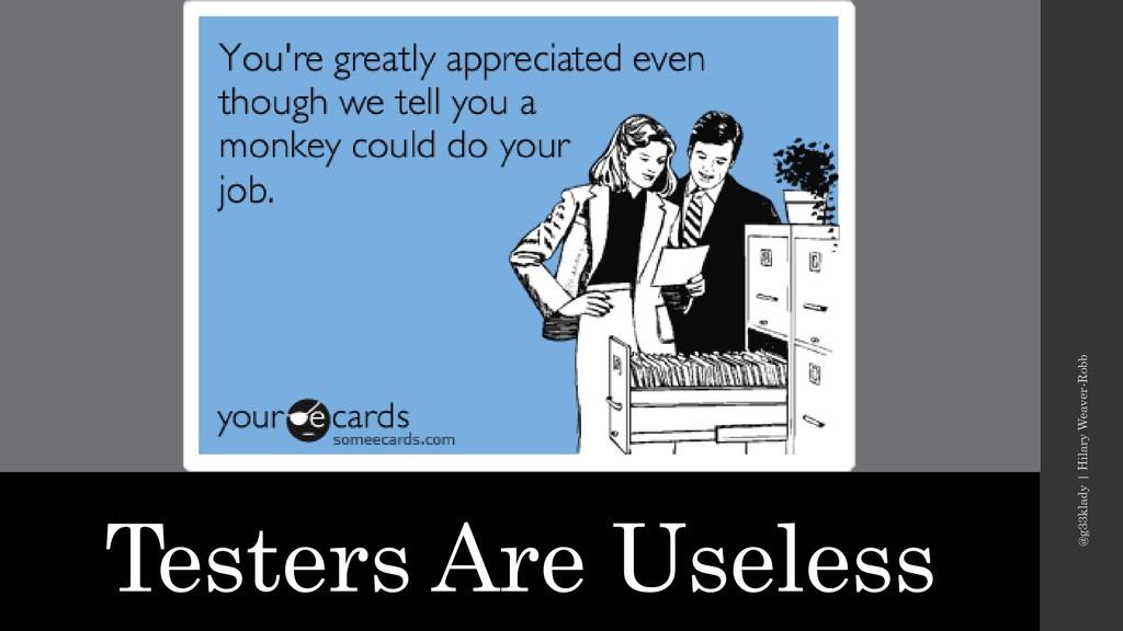 Testers Are Useless @g33klady   Hilary Weaver-R...