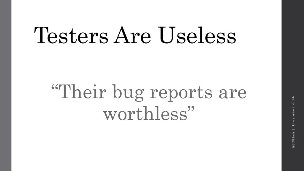 "Testers Are Useless ""Their bug reports are wort..."