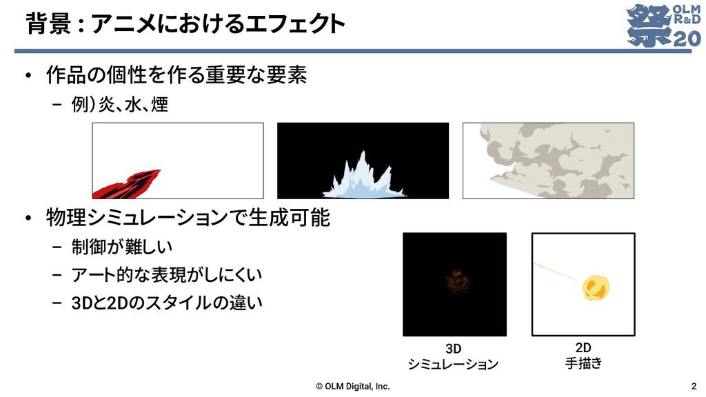 背景 : アニメにおけるエフェクト • 作品の個性を作る重要な要素 – 例)炎、水、煙 • 物...