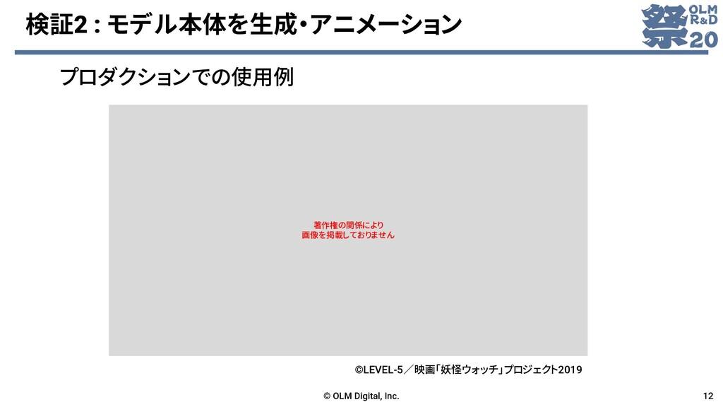 検証2 : モデル本体を生成・アニメーション © OLM Digital, Inc. 12 プ...