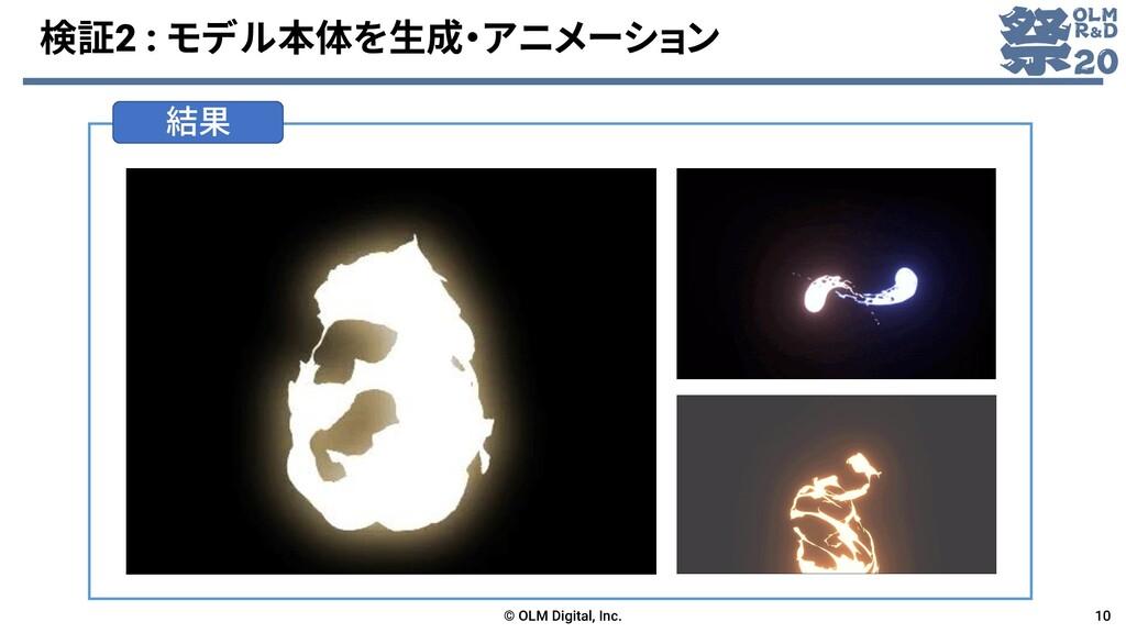 結果 検証2 : モデル本体を生成・アニメーション © OLM Digital, Inc. 10
