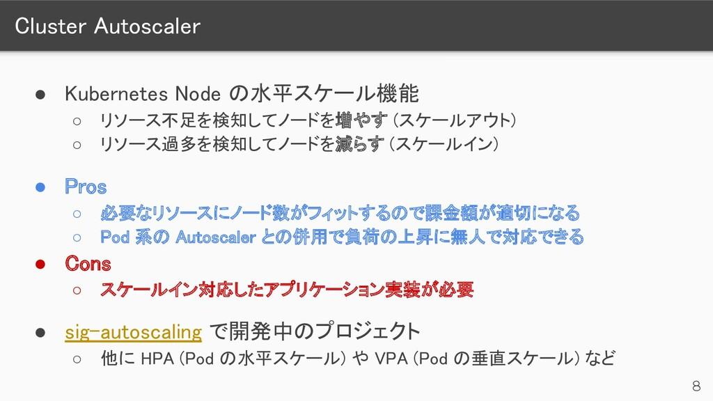 Cluster Autoscaler 8 ● Kubernetes Node の水平スケール...