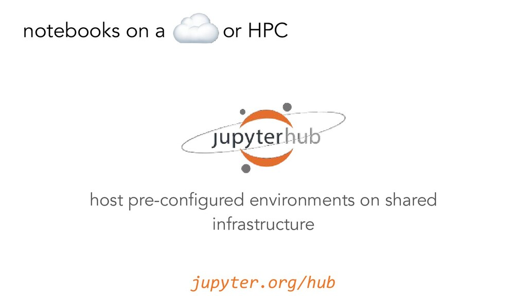 notebooks on a or HPC jupyter.org/hub host pre-...