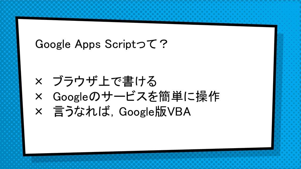 Google Apps Scriptって? × ブラウザ上で書ける × Googleのサービス...