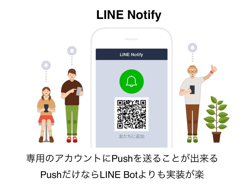 LINE Notify ઐ༻ͷΞΧϯτʹPushΛૹΔ͜ͱ͕ग़དྷΔ Push͚ͩͳΒLINE...