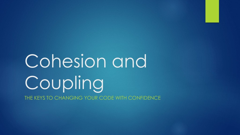 Cohesion and Coupling THE KEYS TO CHANGING YOUR...