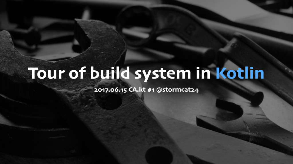 Tour of build system in Kotlin 2017.06.15 CA.kt...
