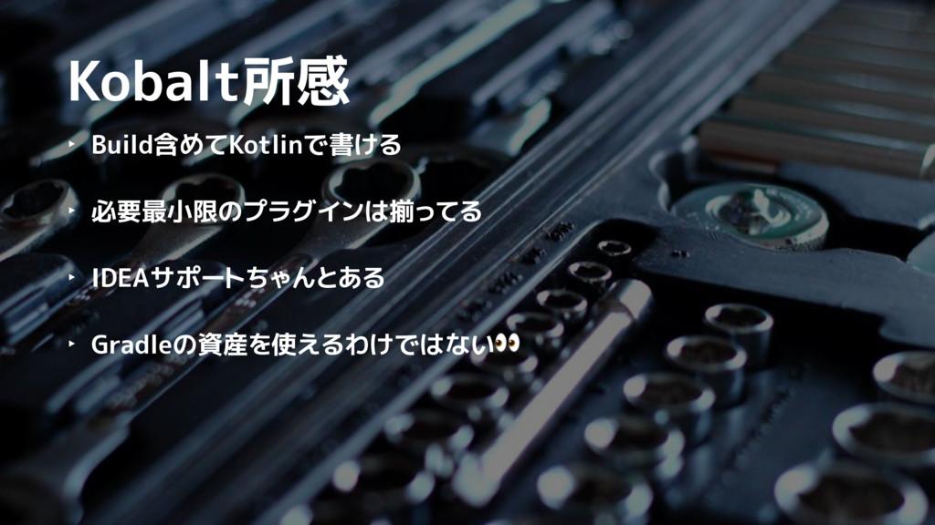 Kobalt所感 ‣ Build含めてKotlinで書ける ‣ 必要最小限のプラグインは揃って...
