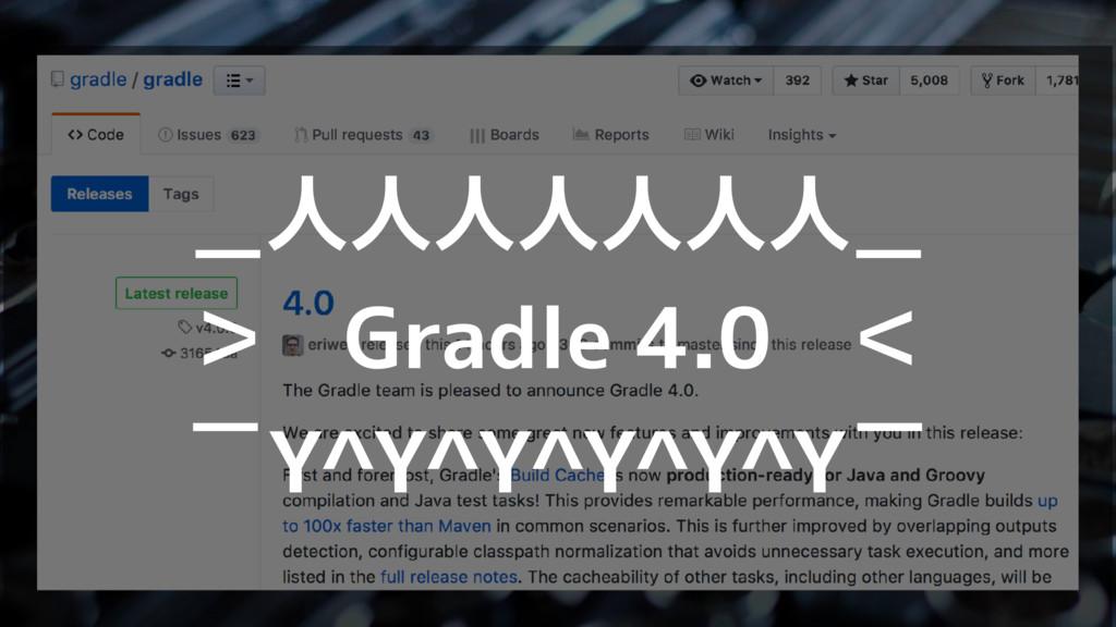 _人人人人人人人_ > Gradle 4.0 <  ̄Y^Y^Y^Y^Y^Y ̄
