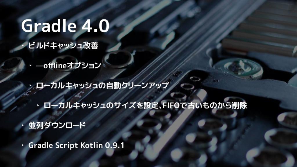 Gradle 4.0 ‣ ビルドキャッシュ改善 ‣ —offlineオプション ‣ ローカルキャッ...