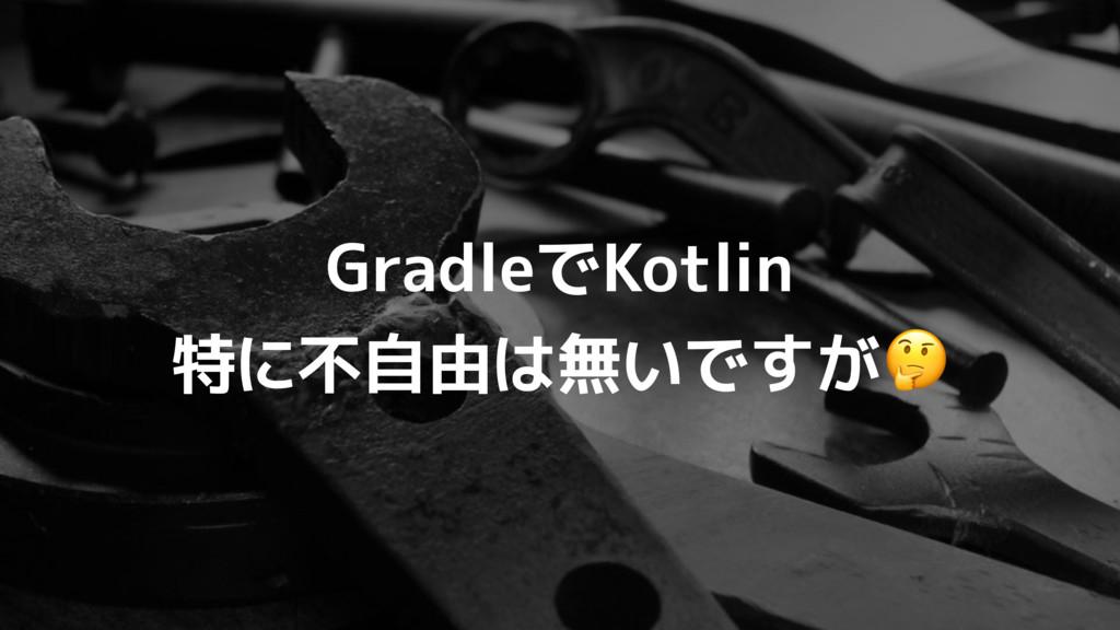 GradleでKotlin 特に不自由は無いですが