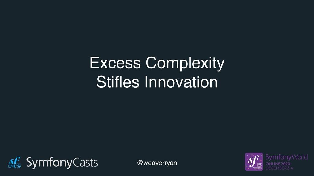 Excess Complexity Stifles Innovation @weaverryan