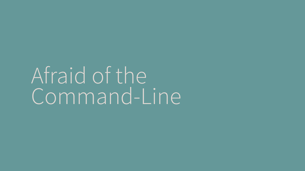 Afraid of the Command-Line