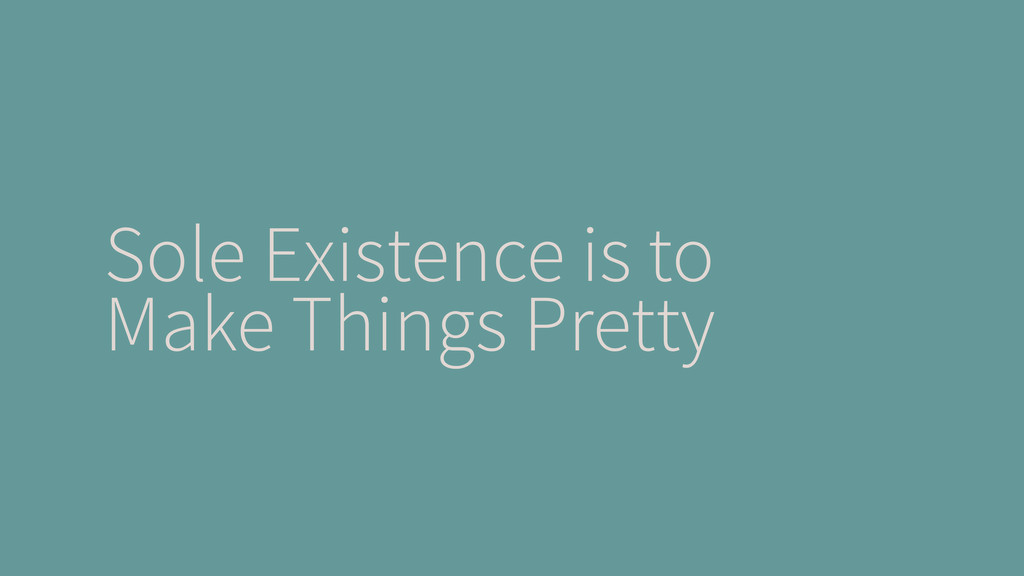 Sole Existence is to Make Things Pretty