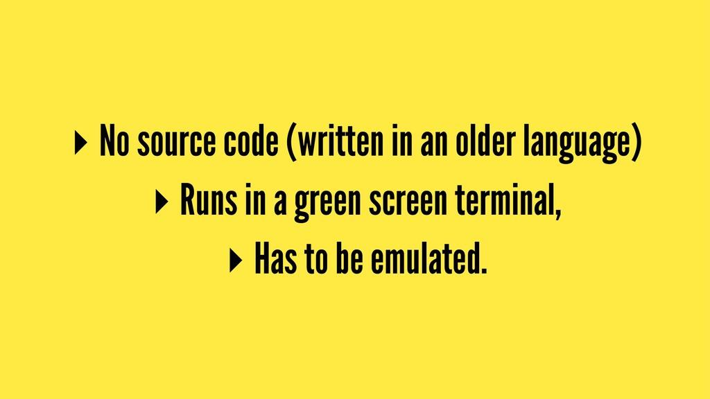 ▸ No source code (written in an older language)...