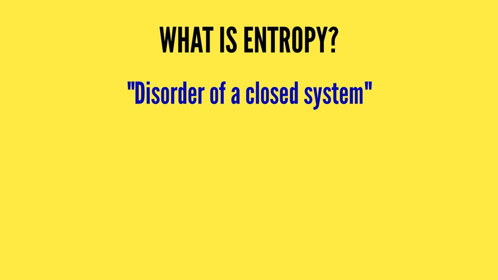 """WHAT IS ENTROPY? """"Disorder of a closed system"""""""