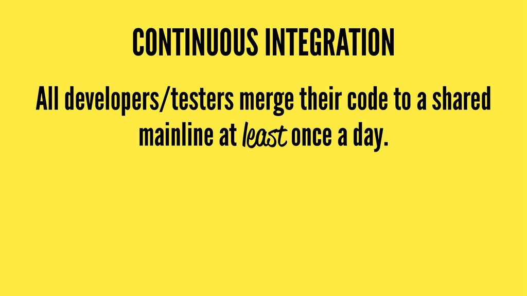 CONTINUOUS INTEGRATION All developers/testers m...