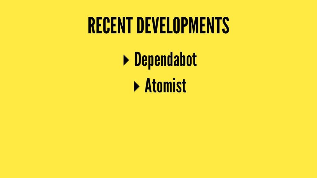 RECENT DEVELOPMENTS ▸ Dependabot ▸ Atomist