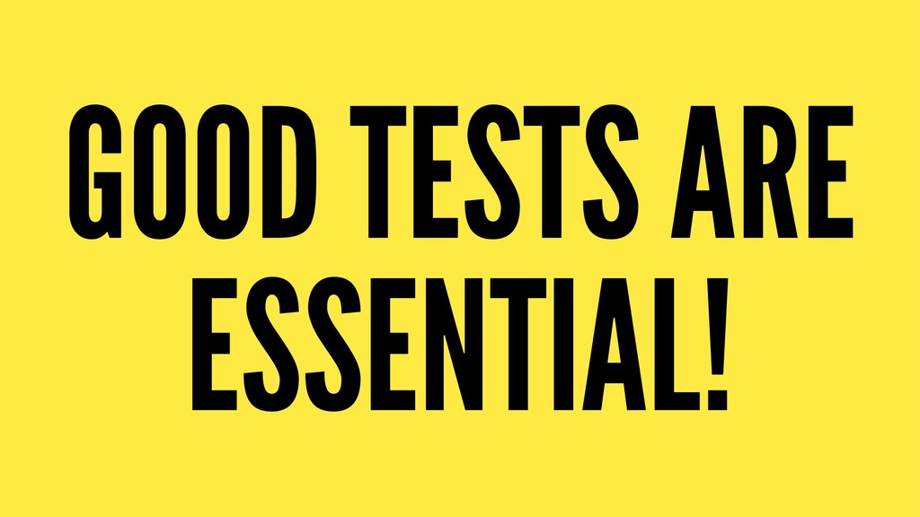GOOD TESTS ARE ESSENTIAL!