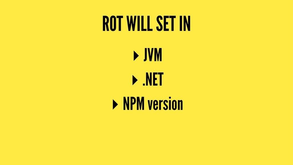 ROT WILL SET IN ▸ JVM ▸ .NET ▸ NPM version