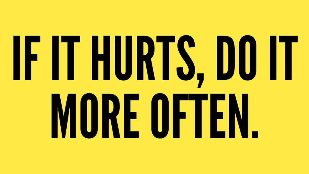 IF IT HURTS, DO IT MORE OFTEN.