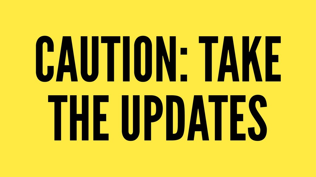 CAUTION: TAKE THE UPDATES