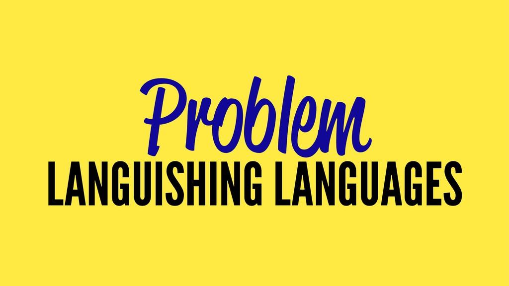 Problem LANGUISHING LANGUAGES