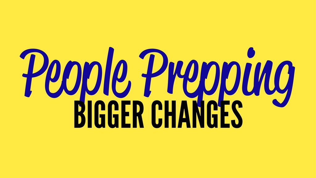 People Prepping BIGGER CHANGES