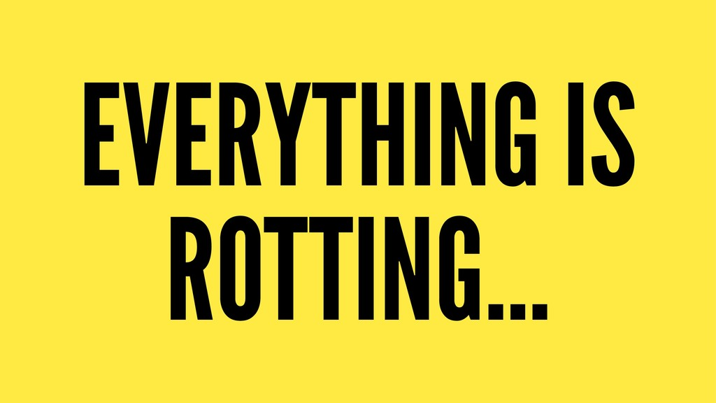 EVERYTHING IS ROTTING...