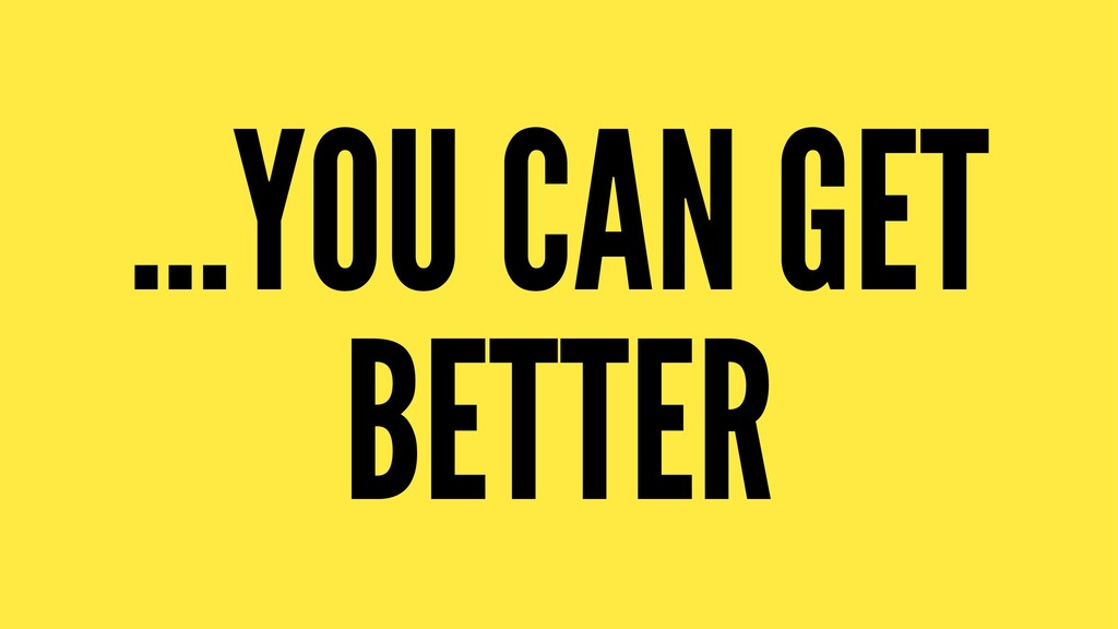 ...YOU CAN GET BETTER