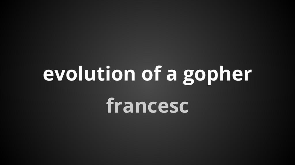 evolution of a gopher francesc