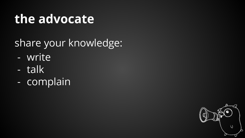 share your knowledge: - write - talk - complain...