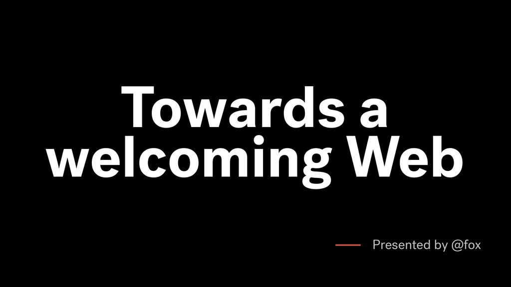 Towards a welcoming Web Presented by @fox