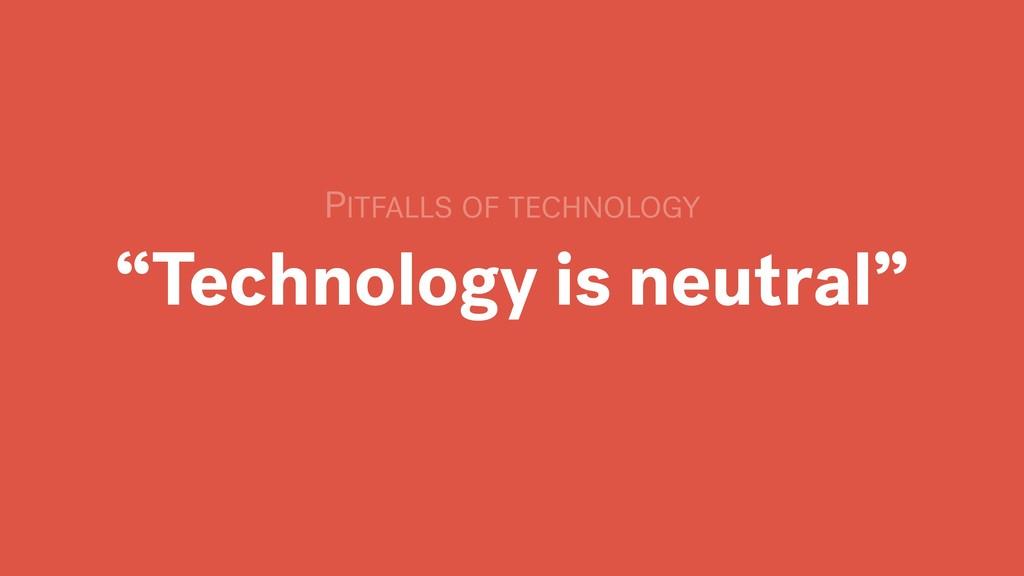 """Technology is neutral"" PITFALLS OF TECHNOLOGY"