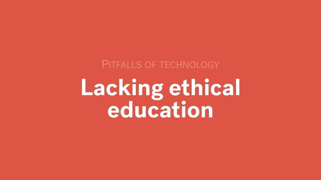 Lacking ethical education PITFALLS OF TECHNOLOGY