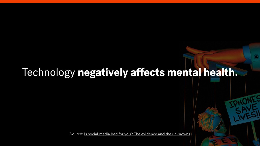 Technology negatively affects mental health. So...