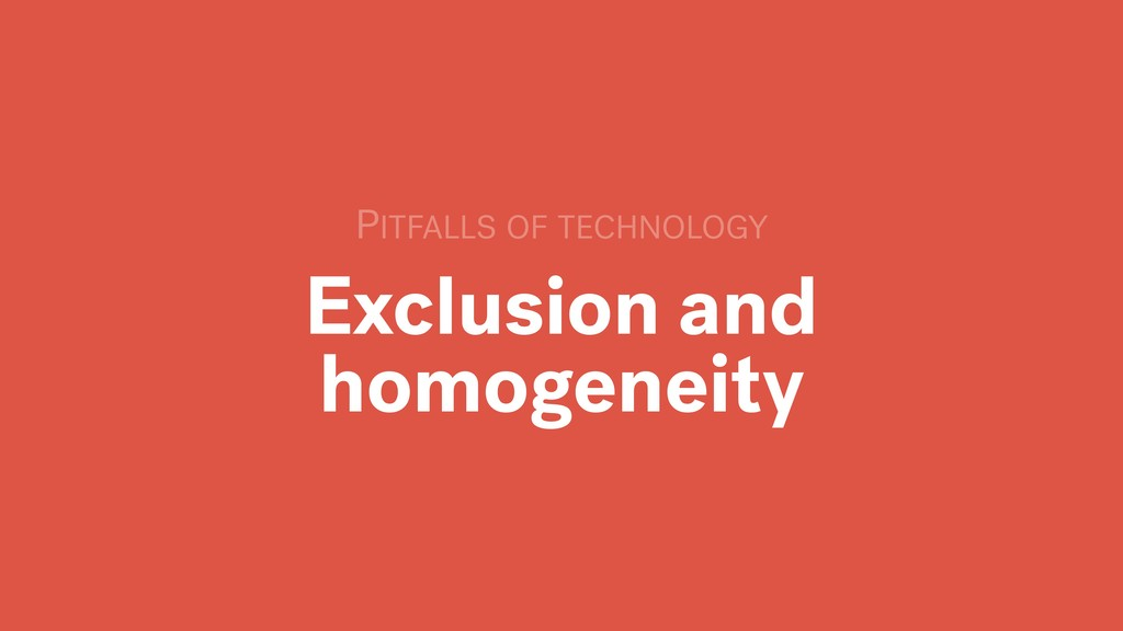 Exclusion and homogeneity PITFALLS OF TECHNOLOGY
