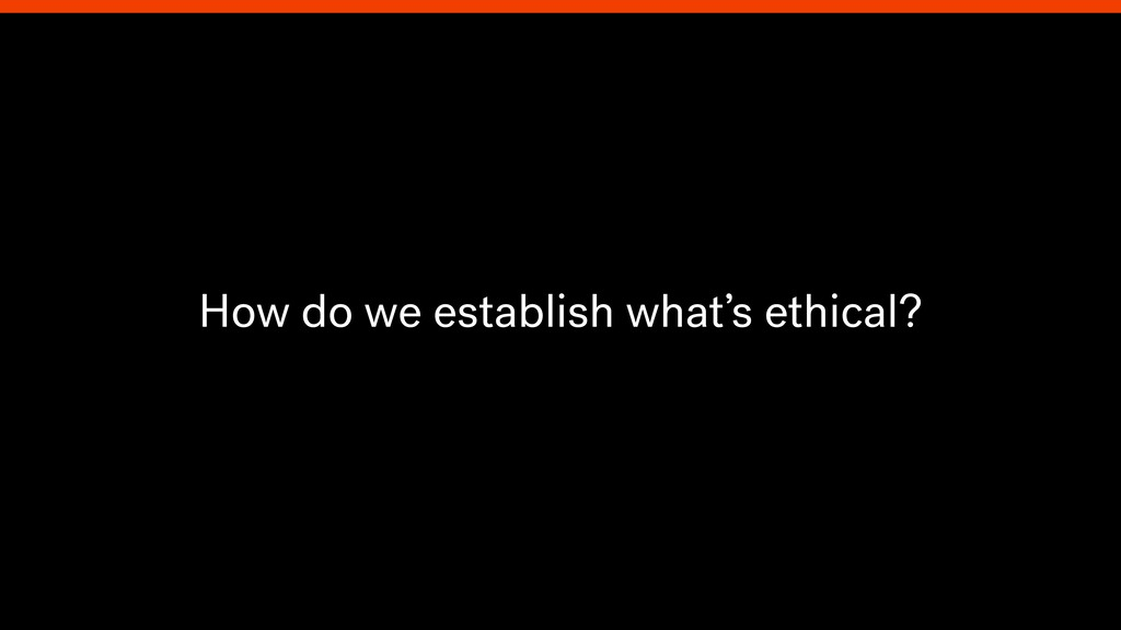 How do we establish what's ethical?