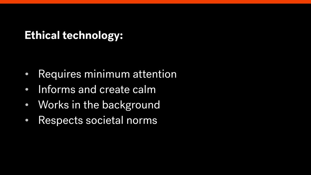 Ethical technology: • Requires minimum attentio...