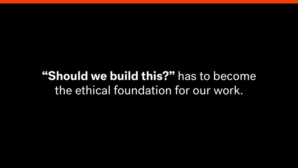 """""""Should we build this?"""" has to become the ethic..."""