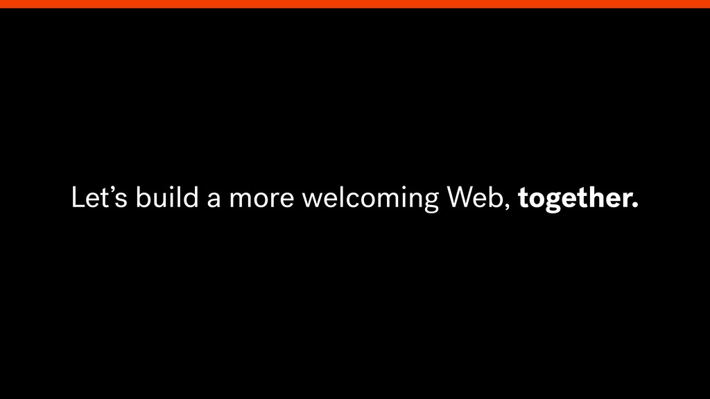 Let's build a more welcoming Web, together.