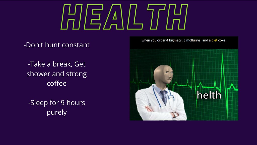 HEALTH HEALTH -Don't hunt constant -Take a brea...