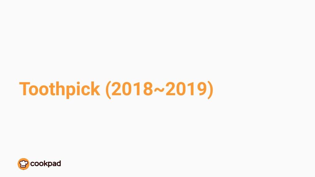 Toothpick (2018~2019)