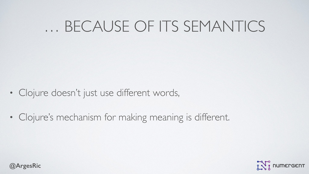@ArgesRic … BECAUSE OF ITS SEMANTICS • Clojure ...