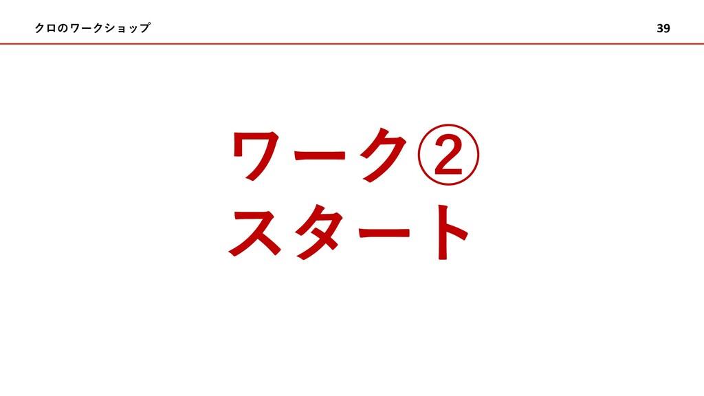 クロのワークショップ 39 ワーク② スタート