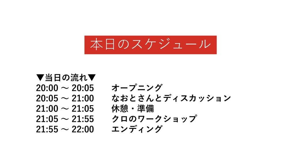 本日のスケジュール ▼当日の流れ▼ 20:00 〜 20:05 オープニング 20:05 〜 ...