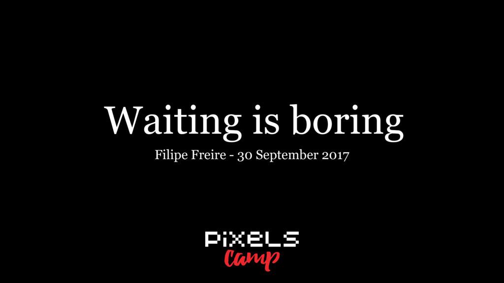 Waiting is boring Filipe Freire - 30 September ...