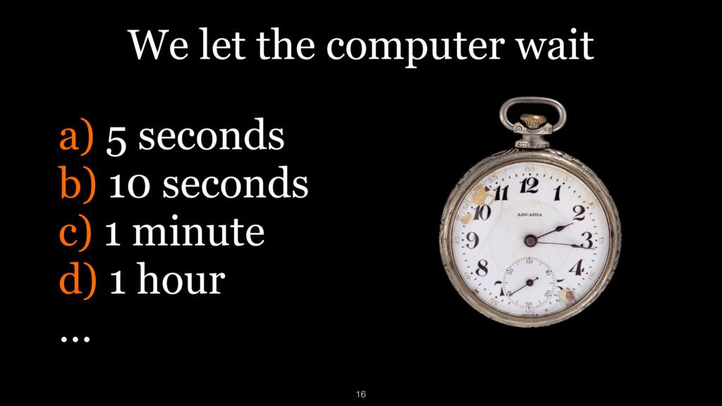 We let the computer wait a) 5 seconds b) 10 sec...
