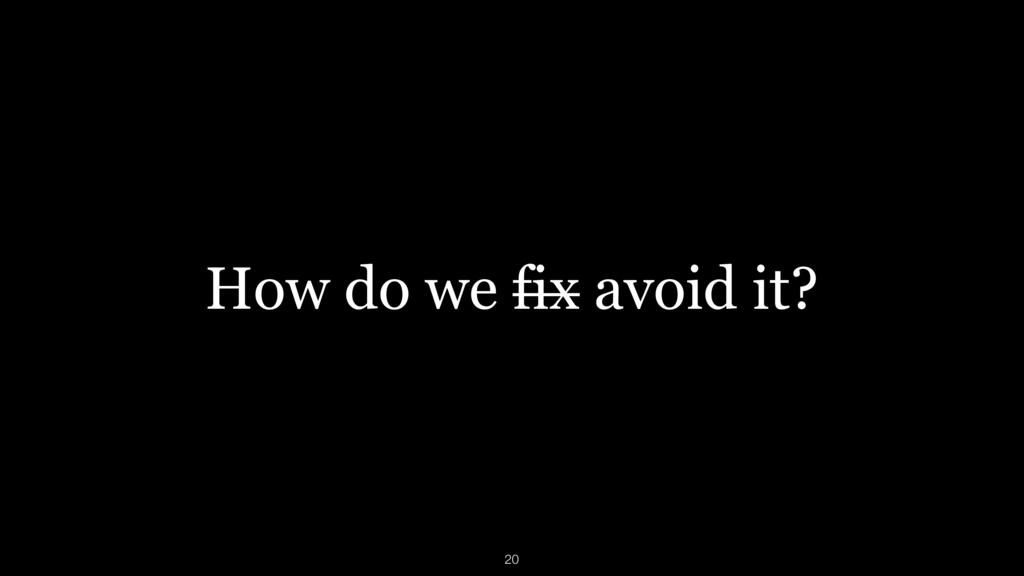 How do we fix avoid it? 20